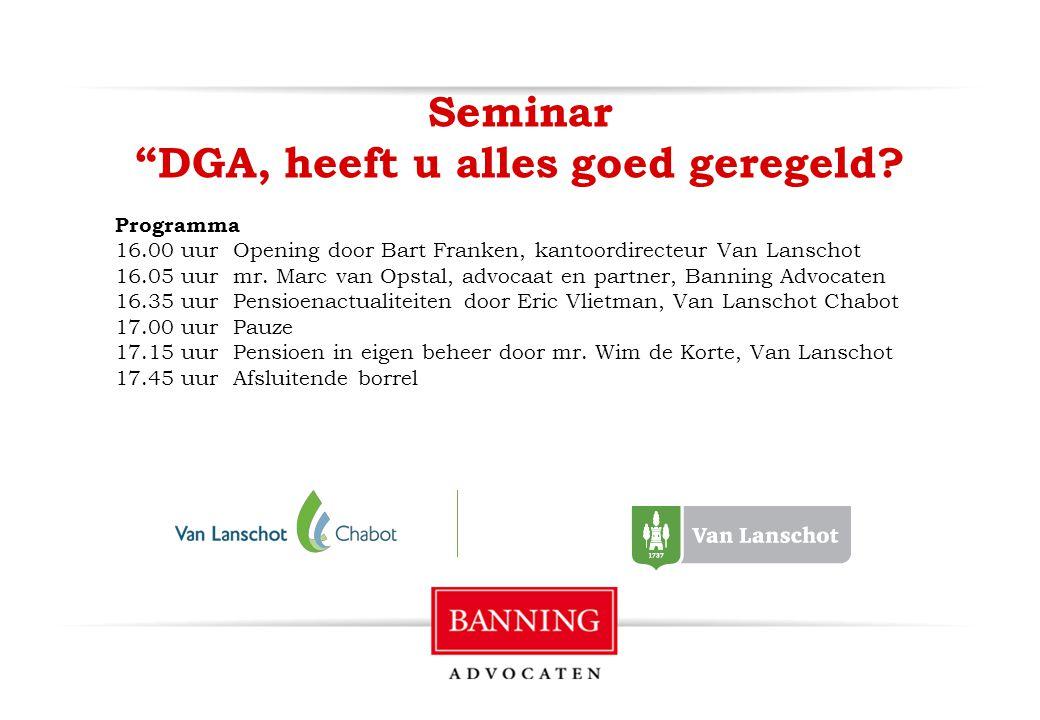 """Seminar """"DGA, heeft u alles goed geregeld? Programma 16.00 uur Opening door Bart Franken, kantoordirecteur Van Lanschot 16.05 uur mr. Marc van Opstal,"""