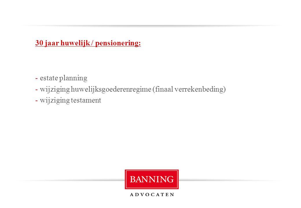 30 jaar huwelijk / pensionering: - estate planning - wijziging huwelijksgoederenregime (finaal verrekenbeding) - wijziging testament