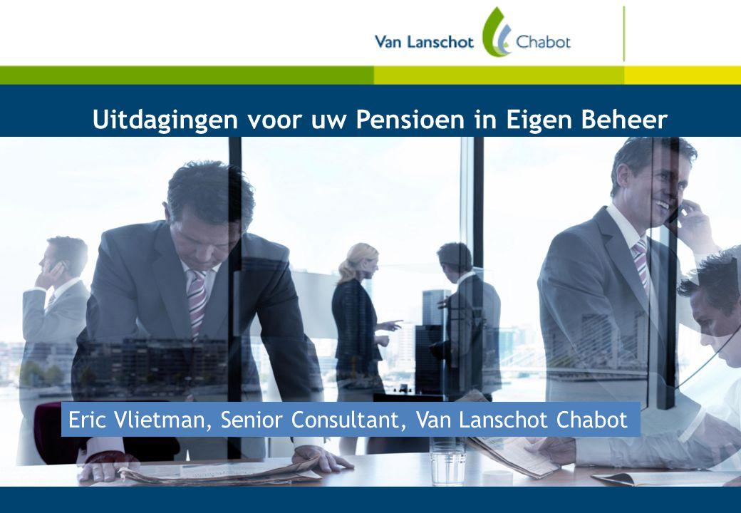 Uitdagingen voor uw Pensioen in Eigen Beheer Eric Vlietman, Senior Consultant, Van Lanschot Chabot