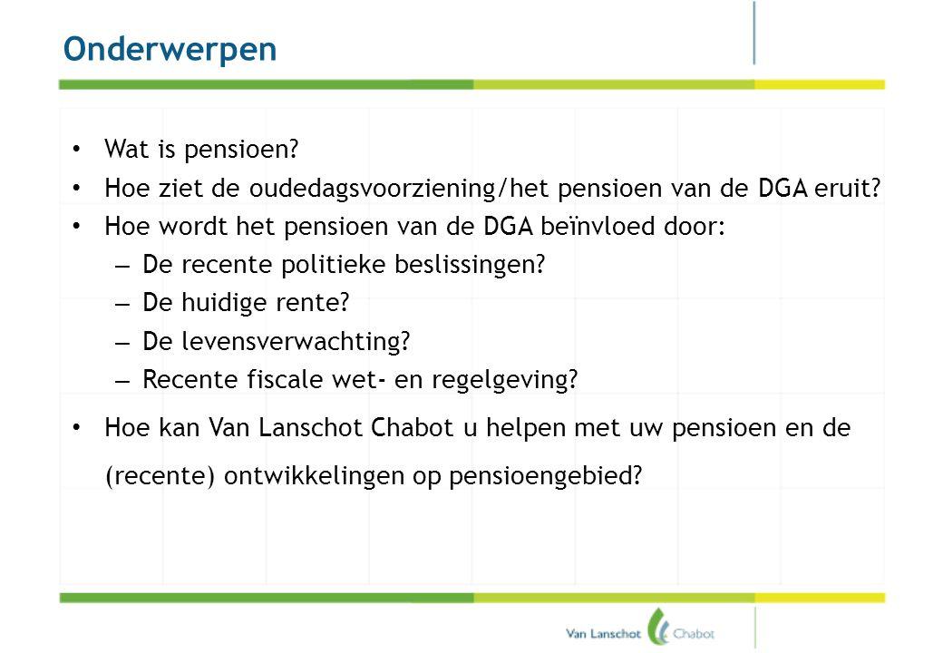 Onderwerpen • Wat is pensioen? • Hoe ziet de oudedagsvoorziening/het pensioen van de DGA eruit? • Hoe wordt het pensioen van de DGA beïnvloed door: –