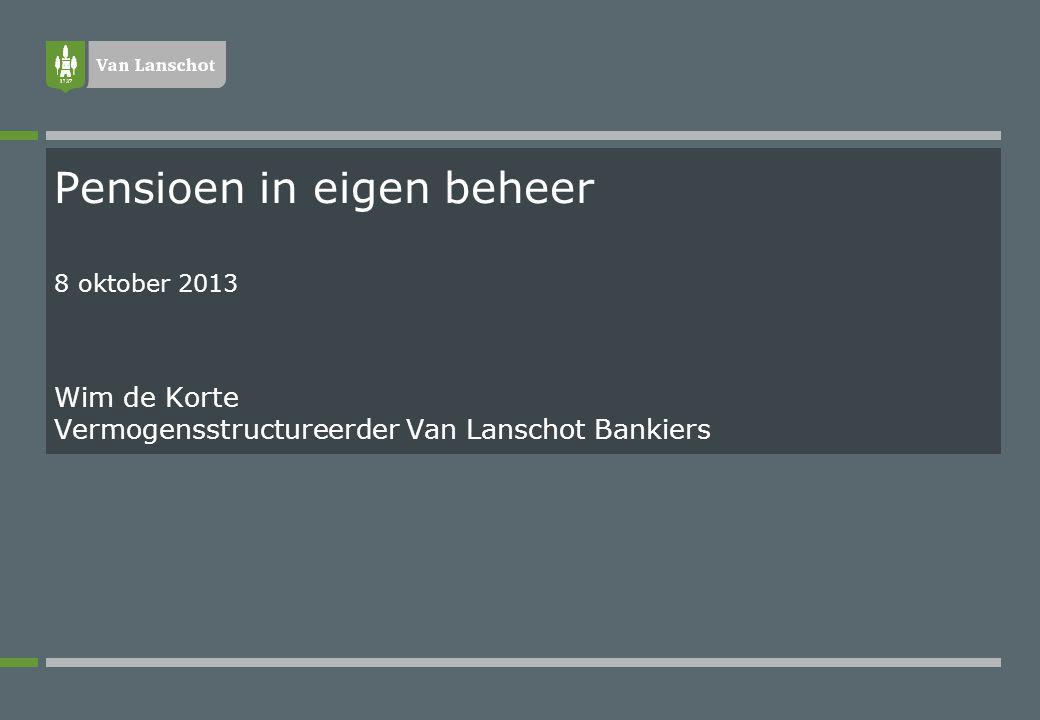 Pensioen in eigen beheer 8 oktober 2013 Wim de Korte Vermogensstructureerder Van Lanschot Bankiers