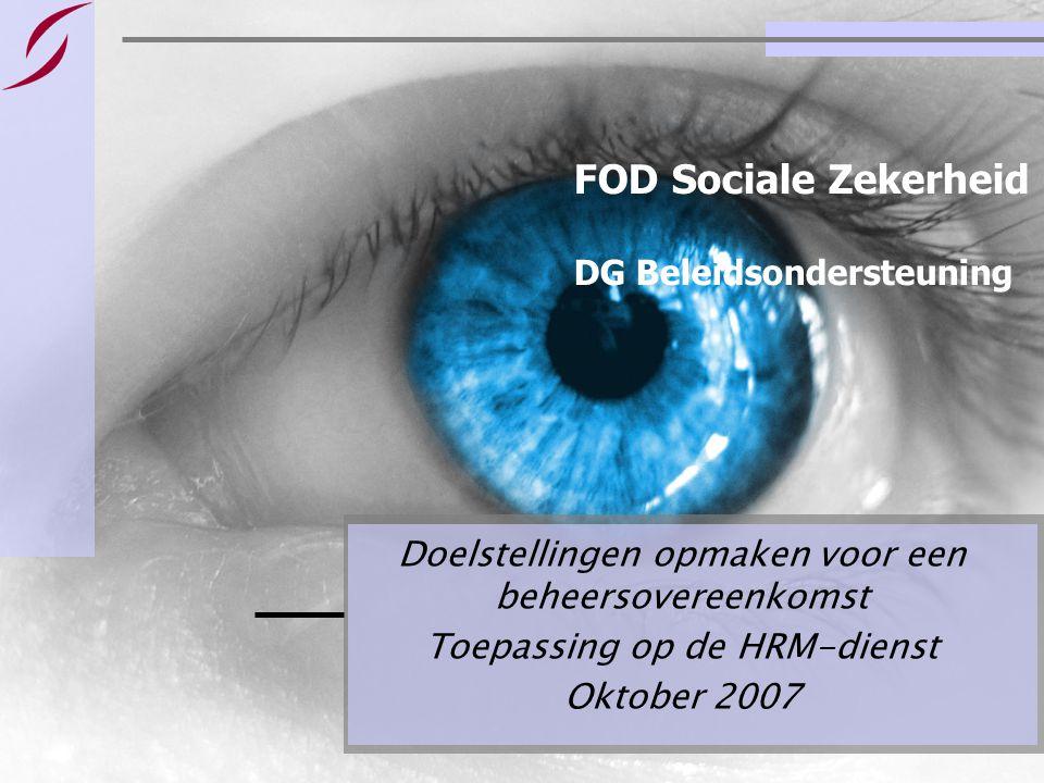 FOD Sociale Zekerheid DG Beleidsondersteuning Doelstellingen opmaken voor een beheersovereenkomst Toepassing op de HRM-dienst Oktober 2007