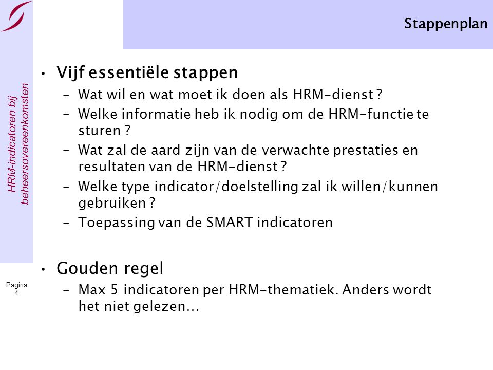 HRM-indicatoren bij beheersovereenkomsten Pagina 4 •Vijf essentiële stappen –Wat wil en wat moet ik doen als HRM-dienst ? –Welke informatie heb ik nod