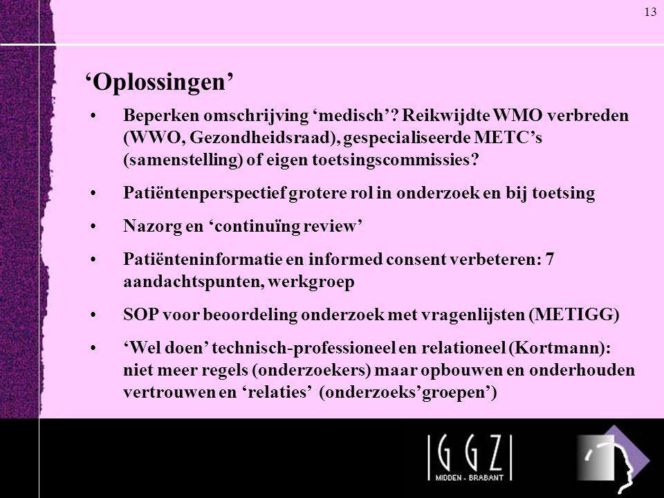'Oplossingen' 13 •Beperken omschrijving 'medisch'? Reikwijdte WMO verbreden (WWO, Gezondheidsraad), gespecialiseerde METC's (samenstelling) of eigen t