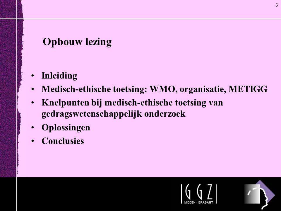 Opbouw lezing •Inleiding •Medisch-ethische toetsing: WMO, organisatie, METIGG •Knelpunten bij medisch-ethische toetsing van gedragswetenschappelijk on