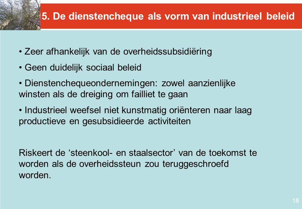 18 5. De dienstencheque als vorm van industrieel beleid • Zeer afhankelijk van de overheidssubsidiëring • Geen duidelijk sociaal beleid • Dienstencheq
