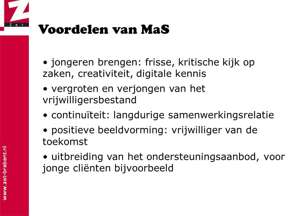 www.zet-brabant.nl Voordelen van MaS • jongeren brengen: frisse, kritische kijk op zaken, creativiteit, digitale kennis • vergroten en verjongen van het vrijwilligersbestand • continuïteit: langdurige samenwerkingsrelatie • positieve beeldvorming: vrijwilliger van de toekomst • uitbreiding van het ondersteuningsaanbod, voor jonge cliënten bijvoorbeeld