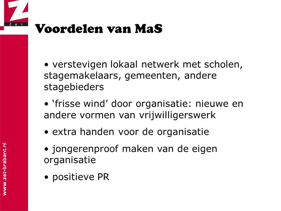 www.zet-brabant.nl Voordelen van MaS • verstevigen lokaal netwerk met scholen, stagemakelaars, gemeenten, andere stagebieders • 'frisse wind' door organisatie: nieuwe en andere vormen van vrijwilligerswerk • extra handen voor de organisatie • jongerenproof maken van de eigen organisatie • positieve PR