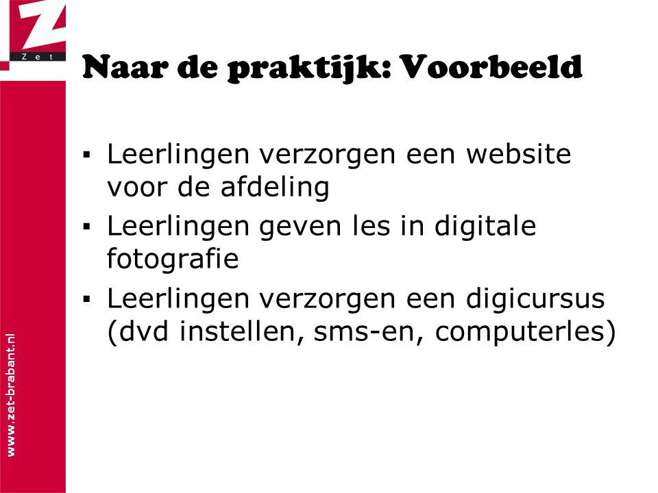 www.zet-brabant.nl Naar de praktijk: Voorbeeld ▪Leerlingen verzorgen een website voor de afdeling ▪Leerlingen geven les in digitale fotografie ▪Leerlingen verzorgen een digicursus (dvd instellen, sms-en, computerles)