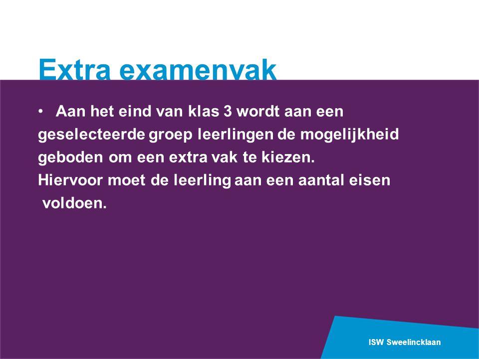 ISW Sweelincklaan Extra examenvak •Aan het eind van klas 3 wordt aan een geselecteerde groep leerlingen de mogelijkheid geboden om een extra vak te kiezen.