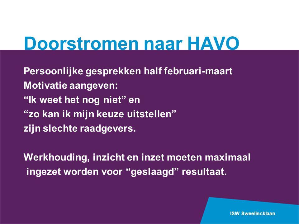 ISW Sweelincklaan Doorstromen naar HAVO Persoonlijke gesprekken half februari-maart Motivatie aangeven: Ik weet het nog niet en zo kan ik mijn keuze uitstellen zijn slechte raadgevers.