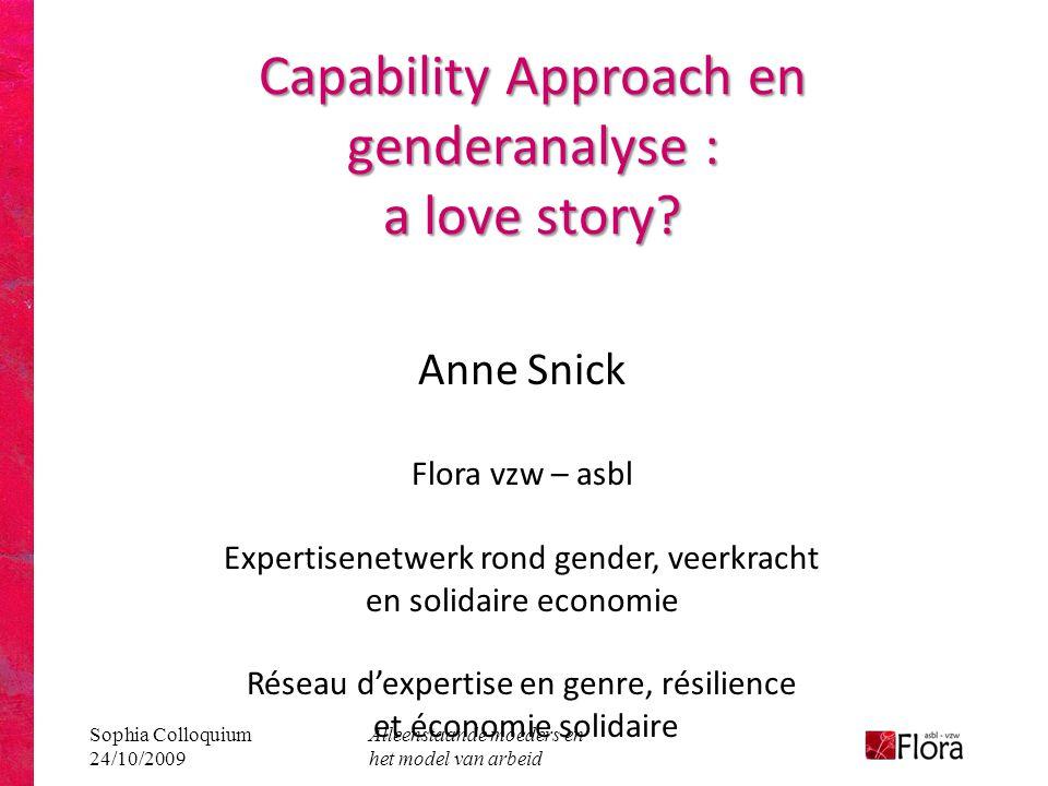 Sophia Colloquium 24/10/2009 Alleenstaande moeders en het model van arbeid Capability Approach en genderanalyse : a love story? Anne Snick Flora vzw –