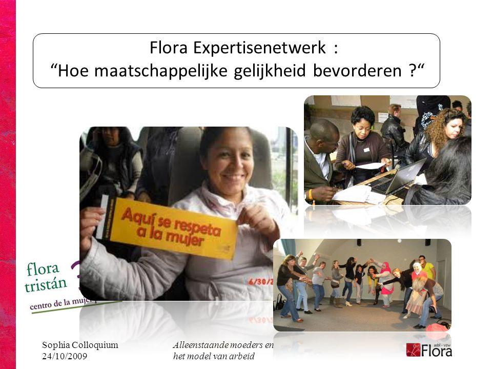 Sophia Colloquium 24/10/2009 Alleenstaande moeders en het model van arbeid Flora Expertisenetwerk : Hoe maatschappelijke gelijkheid bevorderen ?