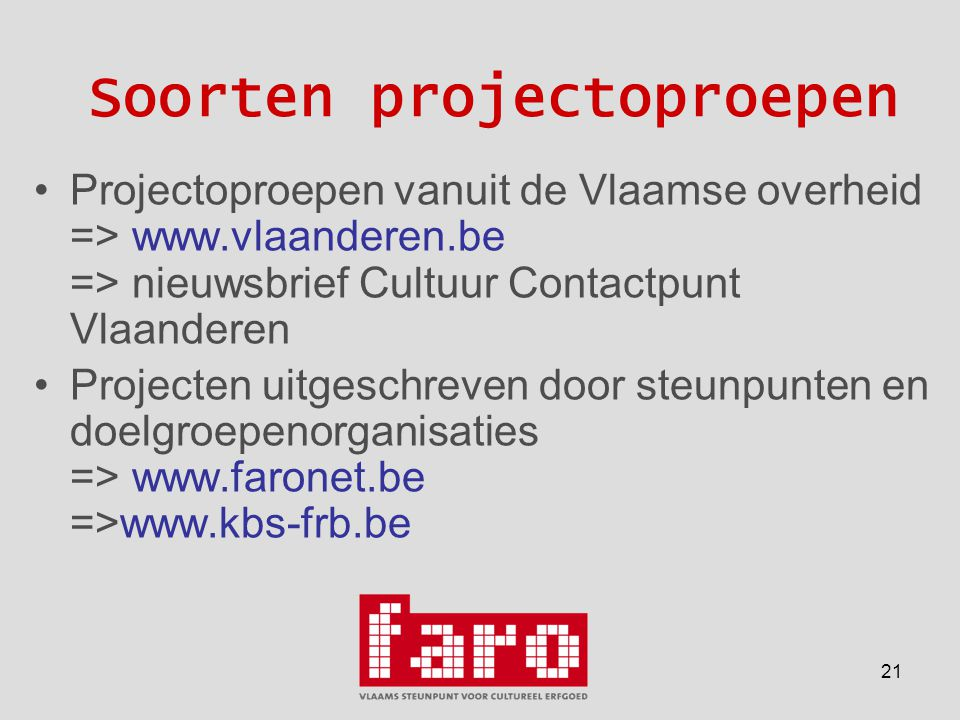 21 Soorten projectoproepen •Projectoproepen vanuit de Vlaamse overheid => www.vlaanderen.be => nieuwsbrief Cultuur Contactpunt Vlaanderen •Projecten uitgeschreven door steunpunten en doelgroepenorganisaties => www.faronet.be =>www.kbs-frb.be