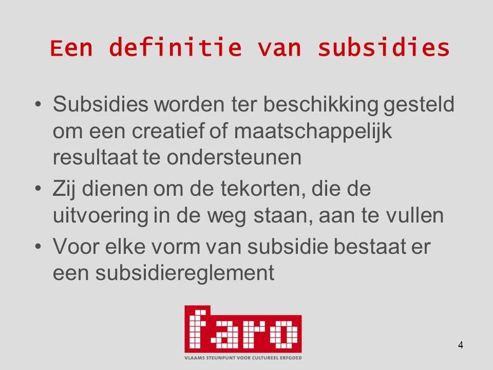 4 Een definitie van subsidies •Subsidies worden ter beschikking gesteld om een creatief of maatschappelijk resultaat te ondersteunen •Zij dienen om de tekorten, die de uitvoering in de weg staan, aan te vullen •Voor elke vorm van subsidie bestaat er een subsidiereglement