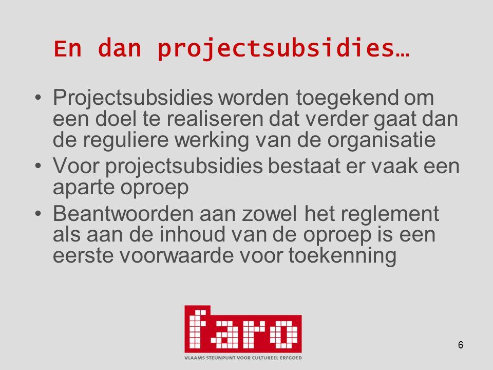 6 En dan projectsubsidies… •Projectsubsidies worden toegekend om een doel te realiseren dat verder gaat dan de reguliere werking van de organisatie •Voor projectsubsidies bestaat er vaak een aparte oproep •Beantwoorden aan zowel het reglement als aan de inhoud van de oproep is een eerste voorwaarde voor toekenning