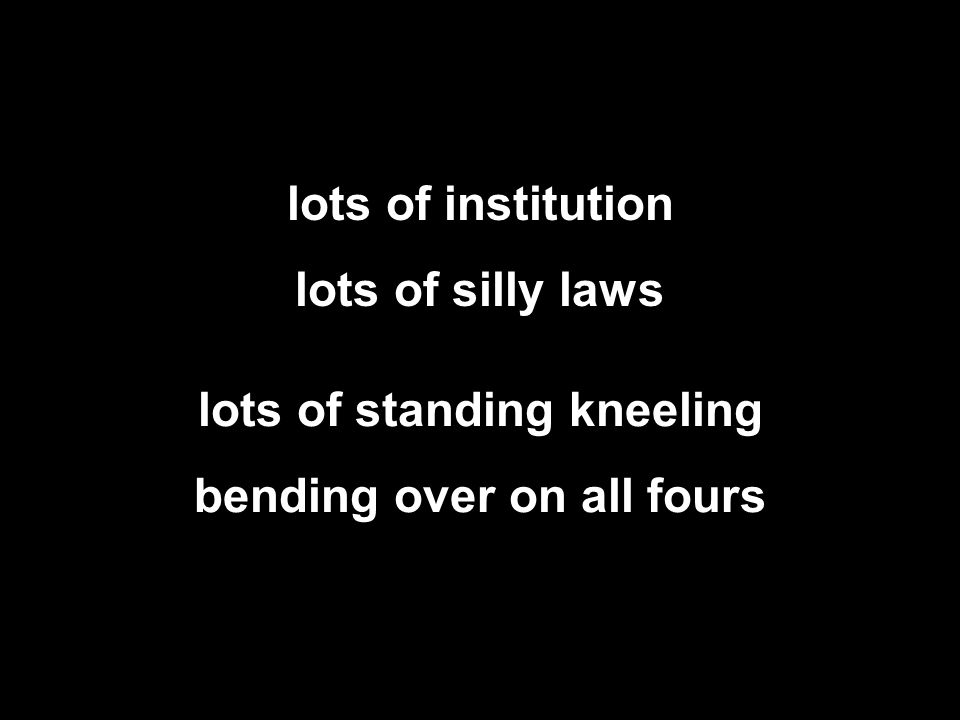 lots of institution lots of silly laws lots of standing kneeling bending over on all fours