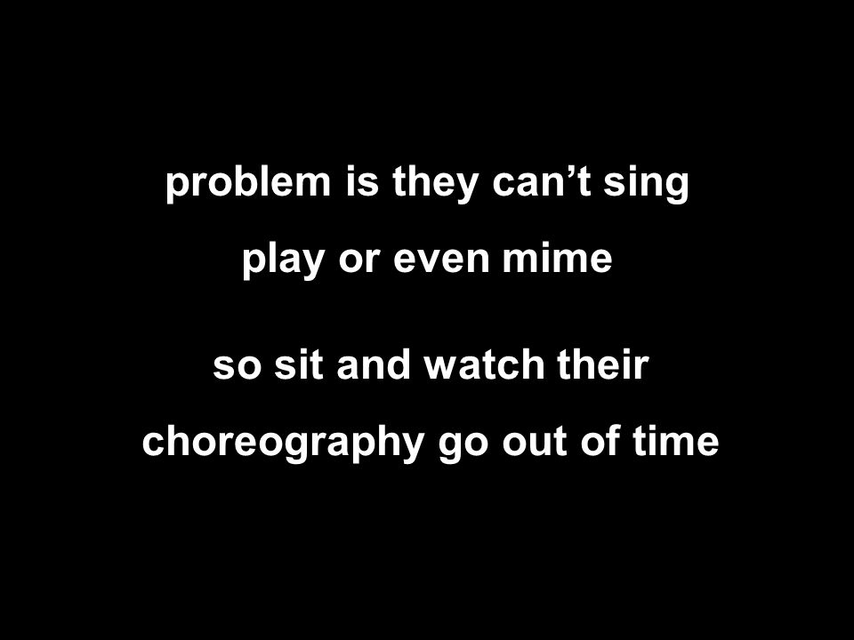 problem is they can't sing play or even mime so sit and watch their choreography go out of time