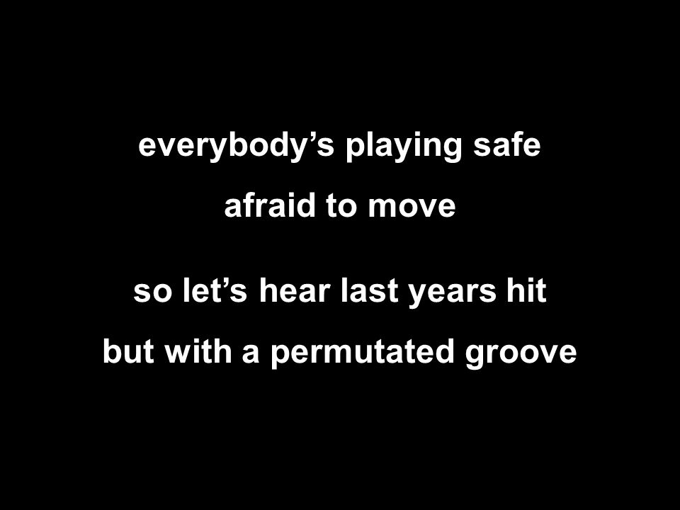everybody's playing safe afraid to move so let's hear last years hit but with a permutated groove