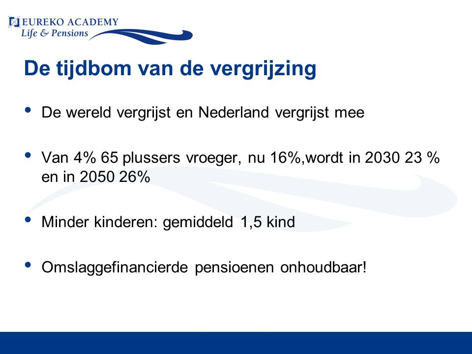 Balans werken pensioen • Balans werken- pensioen sluipenderwijs ingrijpend gewijzigd • Pensioenperiode van 25% naar 33% van volwassen leven • Langer studeren • Eerder met pensioen • Langer leven • EU: afschaffen vroegpensioen, langer doorwerken stimuleren (doorwerkbonus) • EC (pact Van Rompuy/Barroso) trekt initiatief verder naar zich toe
