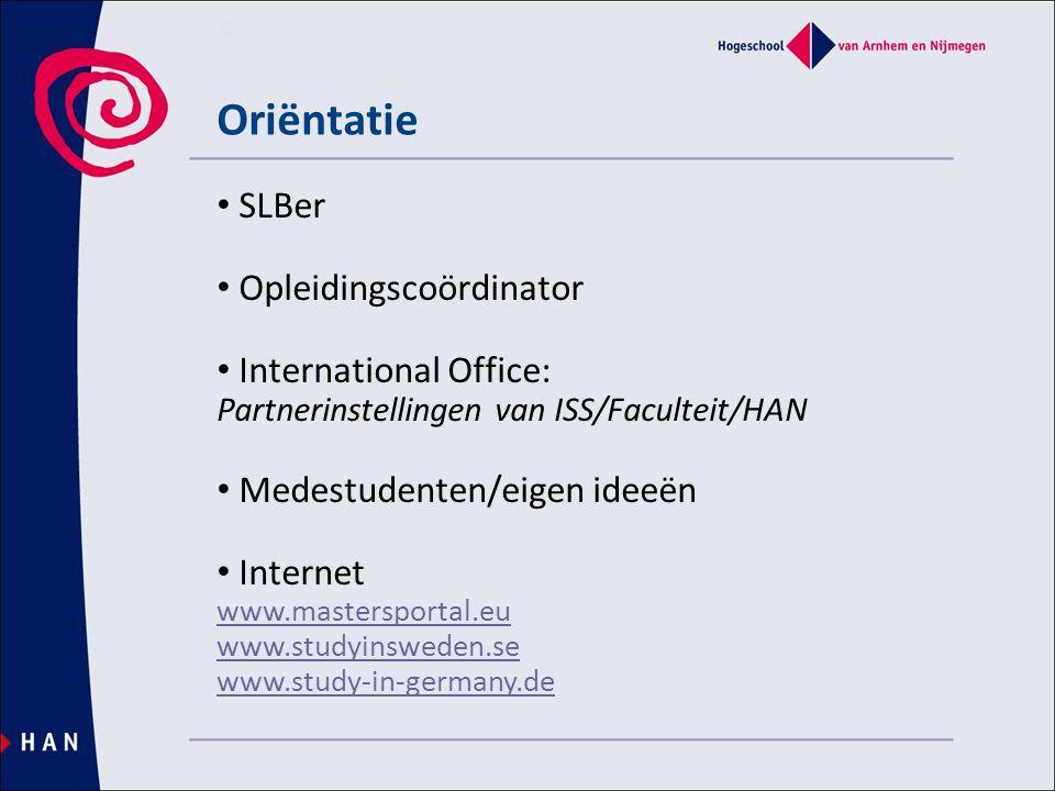 Oriëntatie • SLBer • Opleidingscoördinator • International Office: Partnerinstellingen van ISS/Faculteit/HAN • Medestudenten/eigen ideeën • Internet www.mastersportal.eu www.studyinsweden.se www.study-in-germany.de