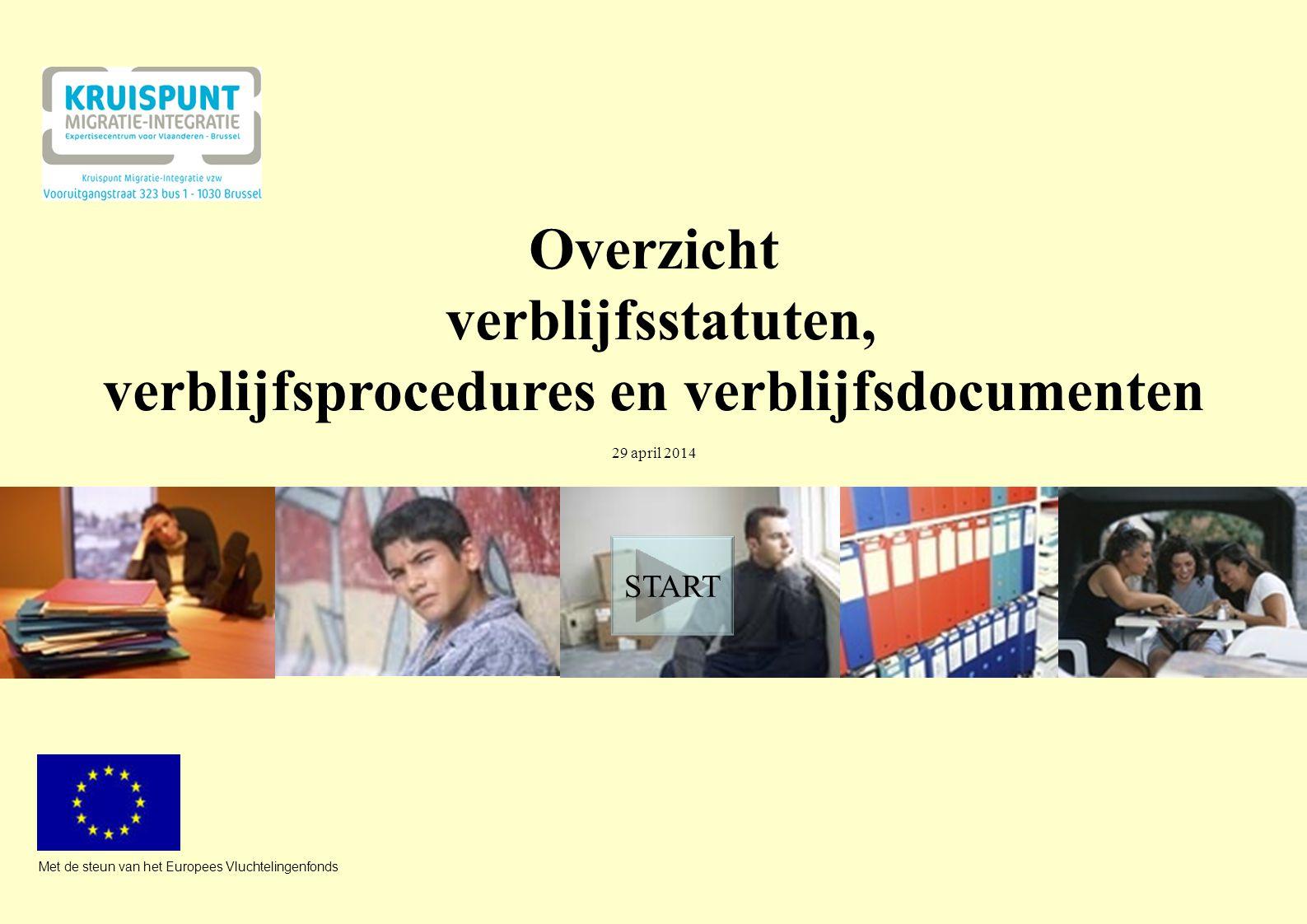 Overzicht verblijfsstatuten, verblijfsprocedures en verblijfsdocumenten 29 april 2014 Met de steun van het Europees Vluchtelingenfonds START