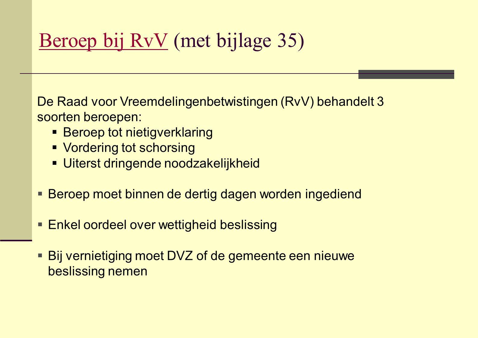 Beroep bij RvVBeroep bij RvV (met bijlage 35) De Raad voor Vreemdelingenbetwistingen (RvV) behandelt 3 soorten beroepen:  Beroep tot nietigverklaring