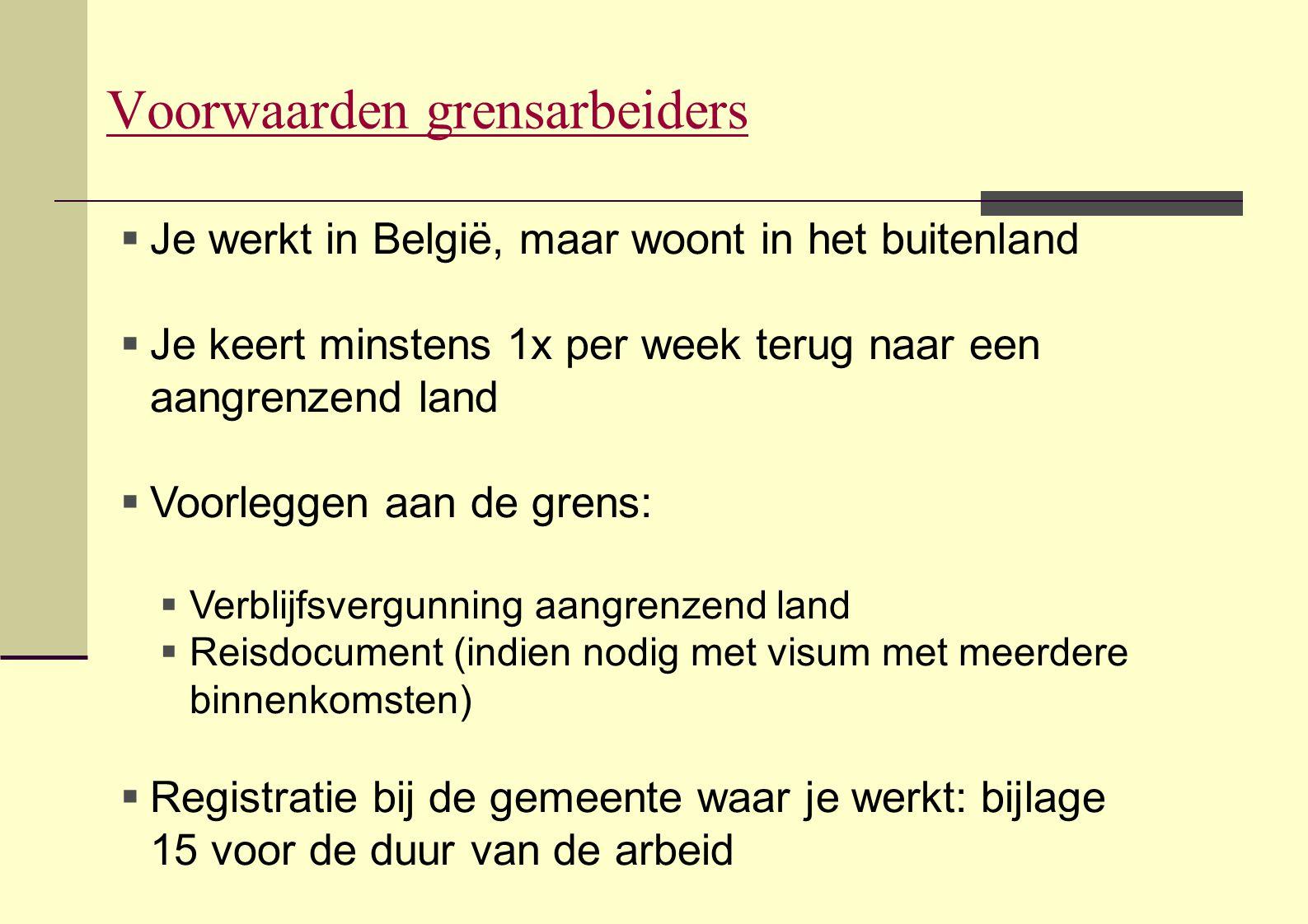 Voorwaarden grensarbeiders  Je werkt in België, maar woont in het buitenland  Je keert minstens 1x per week terug naar een aangrenzend land  Voorle