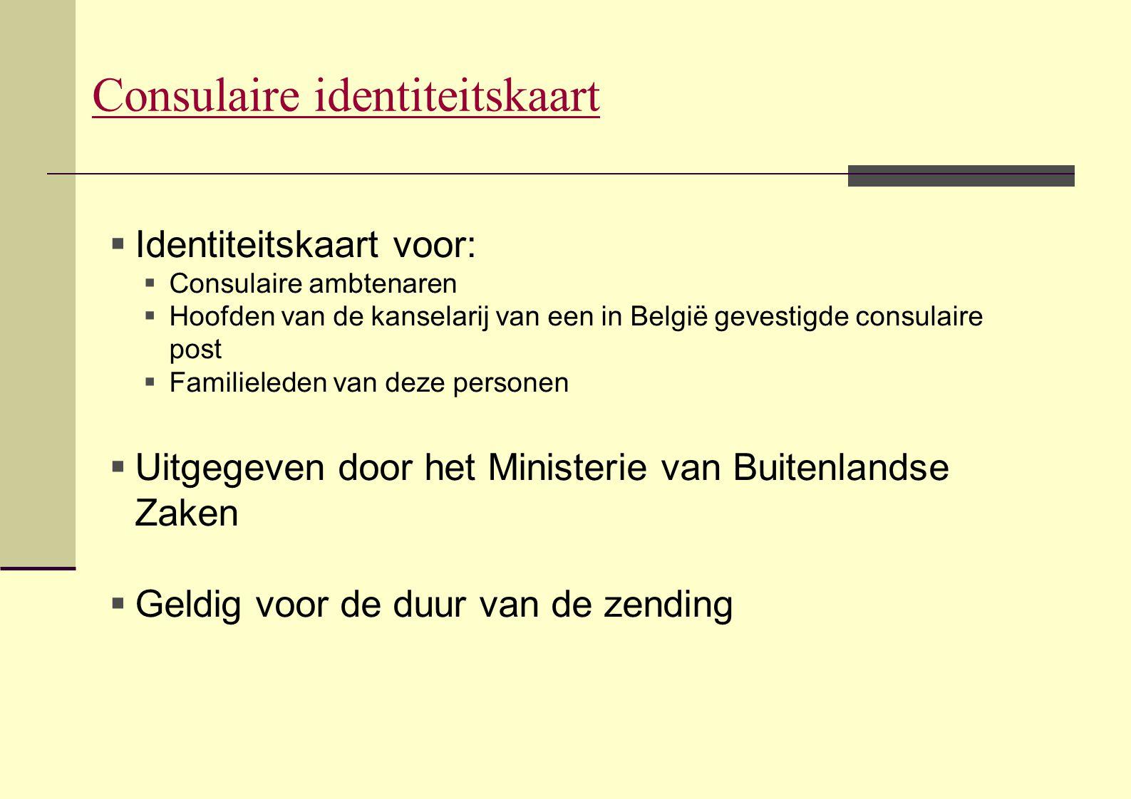  Identiteitskaart voor:  Consulaire ambtenaren  Hoofden van de kanselarij van een in België gevestigde consulaire post  Familieleden van deze pers