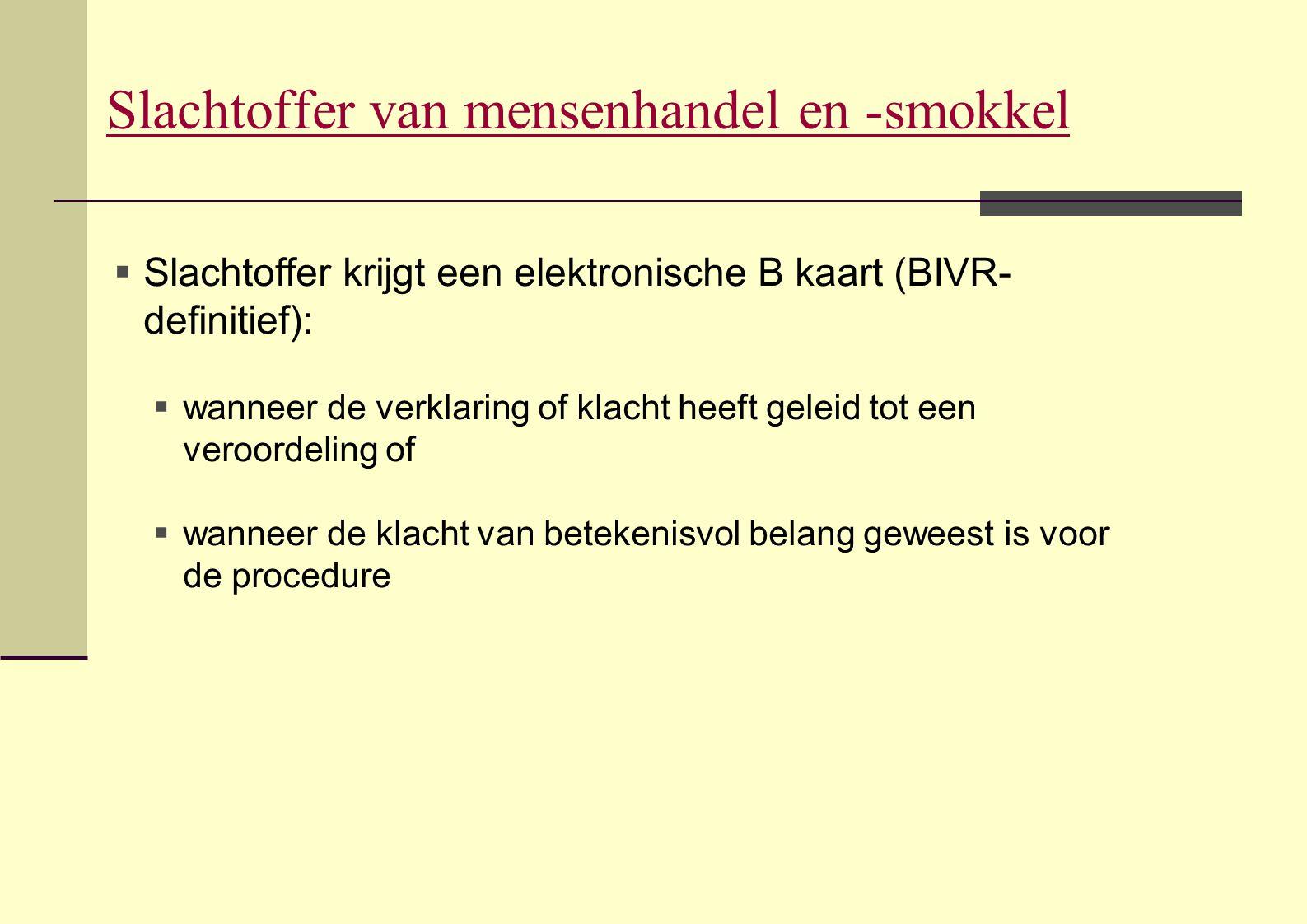 Slachtoffer van mensenhandel en -smokkel  Slachtoffer krijgt een elektronische B kaart (BIVR- definitief):  wanneer de verklaring of klacht heeft ge