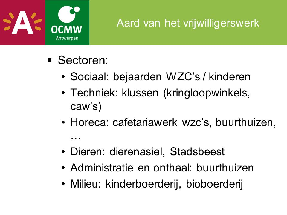 Aard van het vrijwilligerswerk  Sectoren: •Sociaal: bejaarden WZC's / kinderen •Techniek: klussen (kringloopwinkels, caw's) •Horeca: cafetariawerk wz