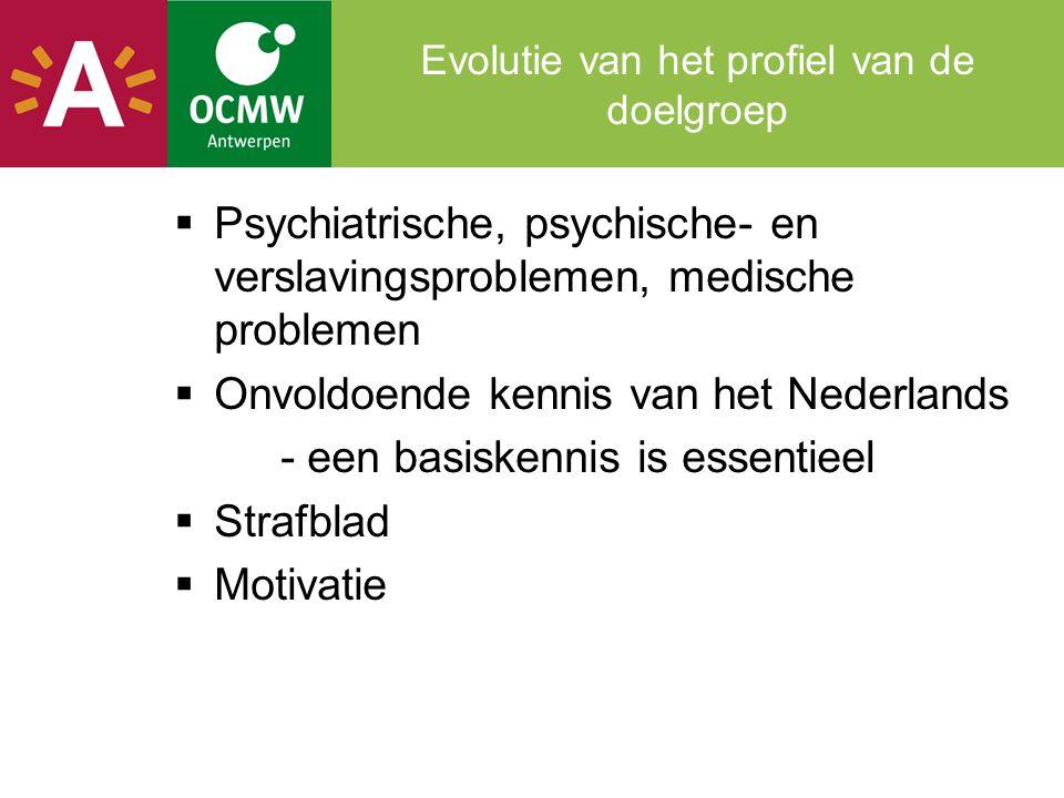 Evolutie van het profiel van de doelgroep  Psychiatrische, psychische- en verslavingsproblemen, medische problemen  Onvoldoende kennis van het Neder