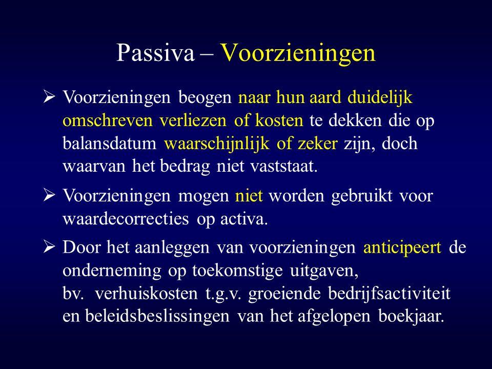 Passiva – Voorzieningen  Voorzieningen beogen naar hun aard duidelijk omschreven verliezen of kosten te dekken die op balansdatum waarschijnlijk of z