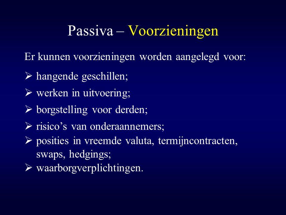 Passiva – Voorzieningen Er kunnen voorzieningen worden aangelegd voor:  borgstelling voor derden;  hangende geschillen;  werken in uitvoering;  ri