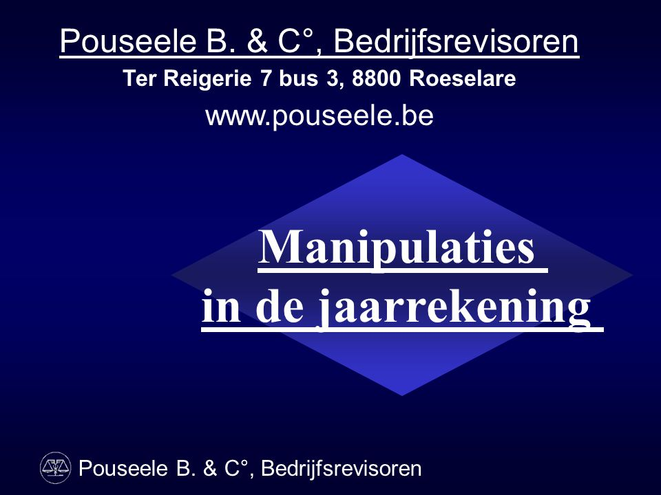 Manipulaties in de jaarrekening Pouseele B. & C°, Bedrijfsrevisoren Ter Reigerie 7 bus 3, 8800 Roeselare www.pouseele.be