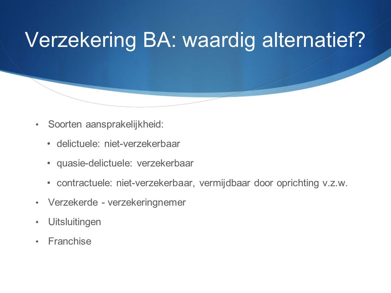 Verzekering BA: waardig alternatief? • Soorten aansprakelijkheid: •delictuele: niet-verzekerbaar •quasie-delictuele: verzekerbaar •contractuele: niet-