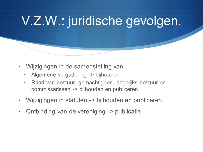 V.Z.W.: juridische gevolgen. • Wijzigingen in de samenstelling van: • Algemene vergadering -> bijhouden • Raad van bestuur, gemachtigden, dagelijks be