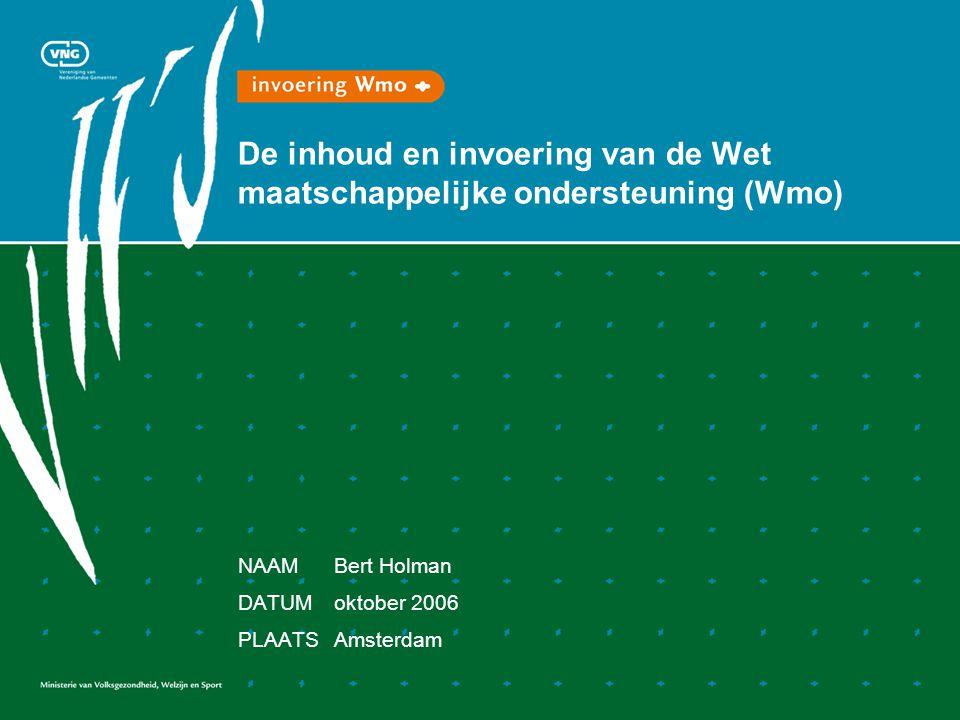 De inhoud en invoering van de Wet maatschappelijke ondersteuning (Wmo) NAAMBert Holman DATUMoktober 2006 PLAATSAmsterdam