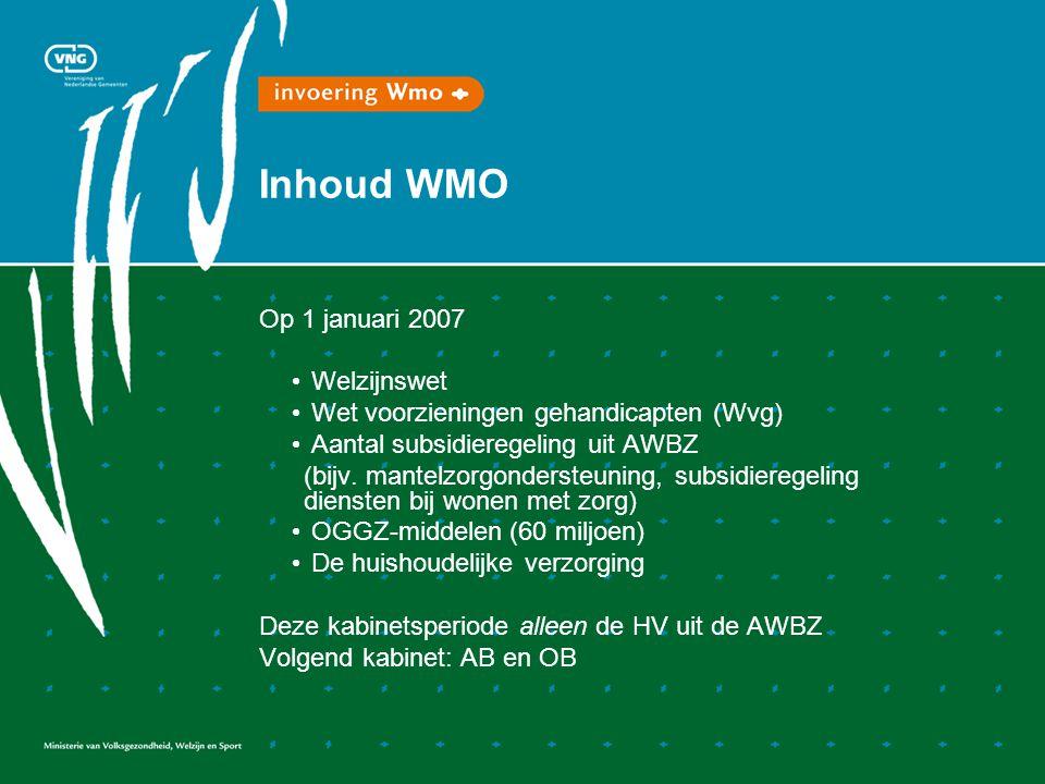 Inhoud WMO Op 1 januari 2007 • Welzijnswet • Wet voorzieningen gehandicapten (Wvg) • Aantal subsidieregeling uit AWBZ (bijv.