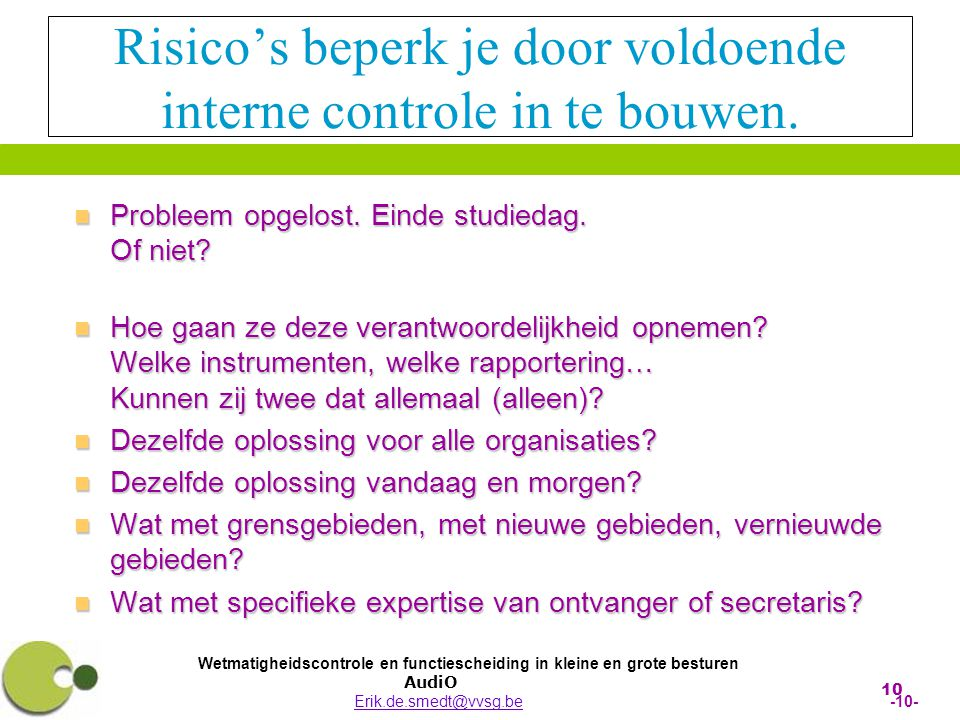 Wetmatigheidscontrole en functiescheiding in kleine en grote besturen AudiO Erik.de.smedt@vvsg.be -10-Erik.de.smedt@vvsg.be 10 Risico's beperk je door voldoende interne controle in te bouwen.