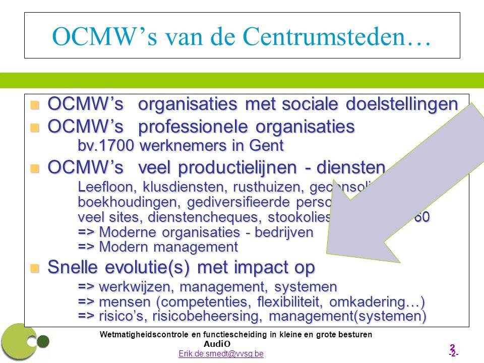 Wetmatigheidscontrole en functiescheiding in kleine en grote besturen AudiO Erik.de.smedt@vvsg.be -2-Erik.de.smedt@vvsg.be 2 OCMW's van de Centrumsteden…  OCMW's organisaties met sociale doelstellingen  OCMW's professionele organisaties bv.1700 werknemers in Gent  OCMW's veel productielijnen - diensten Leefloon, klusdiensten, rusthuizen, geconsolideerde boekhoudingen, gediversifieerde personeelsstatuten, veel sites, dienstencheques, stookoliesubsidie, art.