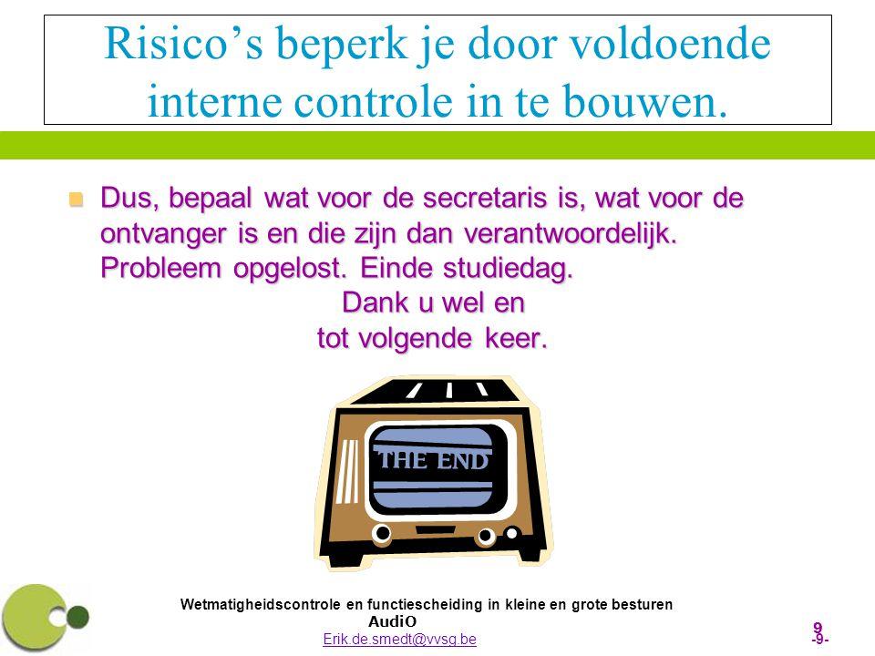 Wetmatigheidscontrole en functiescheiding in kleine en grote besturen AudiO Erik.de.smedt@vvsg.be -9-Erik.de.smedt@vvsg.be 9 Risico's beperk je door voldoende interne controle in te bouwen.