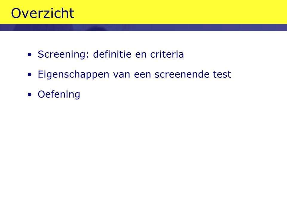 Overzicht •Screening: definitie en criteria •Eigenschappen van een screenende test •Oefening