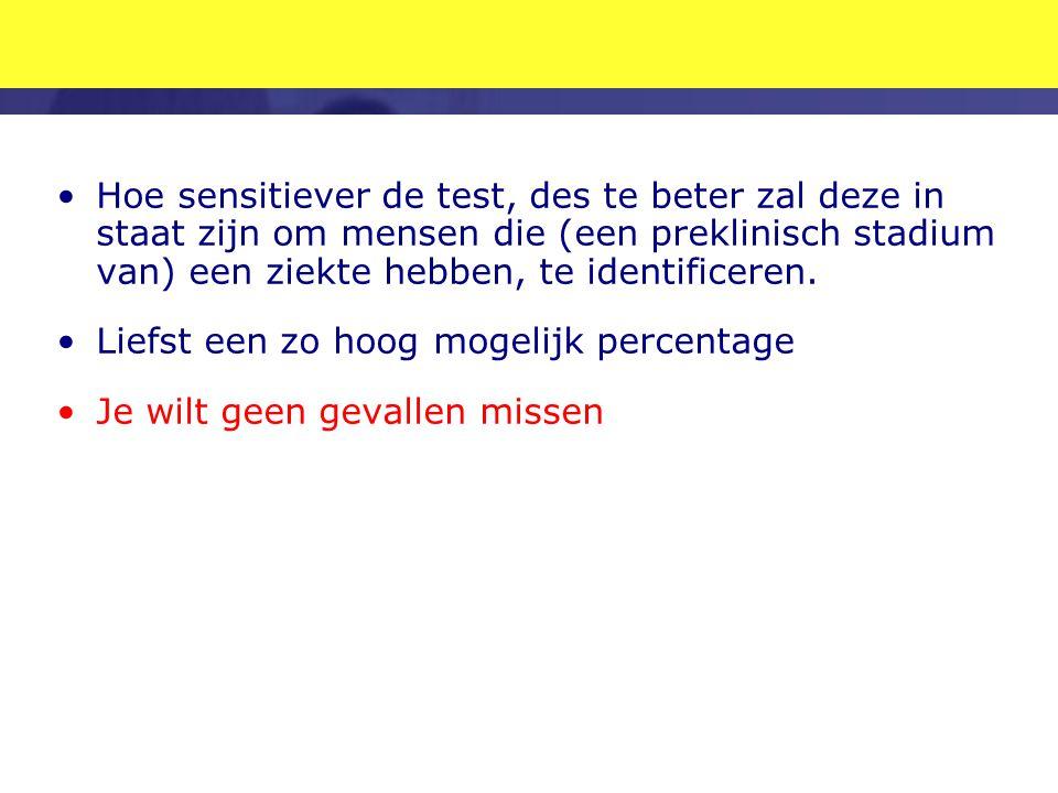 •Hoe sensitiever de test, des te beter zal deze in staat zijn om mensen die (een preklinisch stadium van) een ziekte hebben, te identificeren. •Liefst