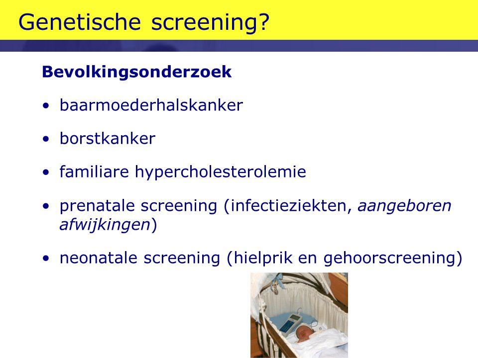 Genetische screening? Bevolkingsonderzoek •baarmoederhalskanker •borstkanker •familiare hypercholesterolemie •prenatale screening (infectieziekten, aa