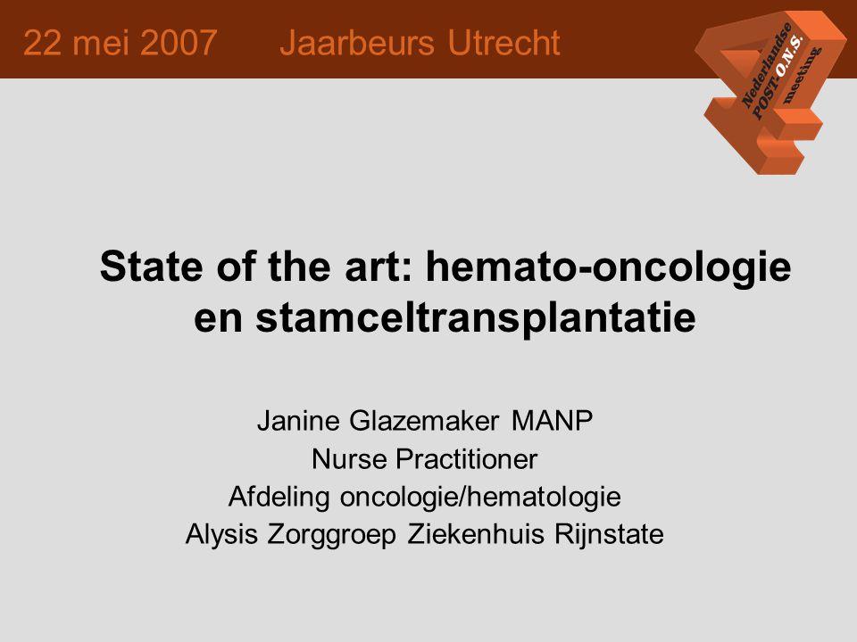 22 mei 2007 Jaarbeurs Utrecht State of the art: hemato-oncologie en stamceltransplantatie Janine Glazemaker MANP Nurse Practitioner Afdeling oncologie