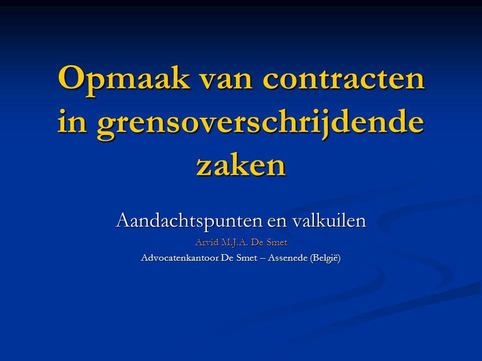 Opmaak van contracten in grensoverschrijdende zaken Aandachtspunten en valkuilen Arvid M.J.A. De Smet Advocatenkantoor De Smet – Assenede (België)