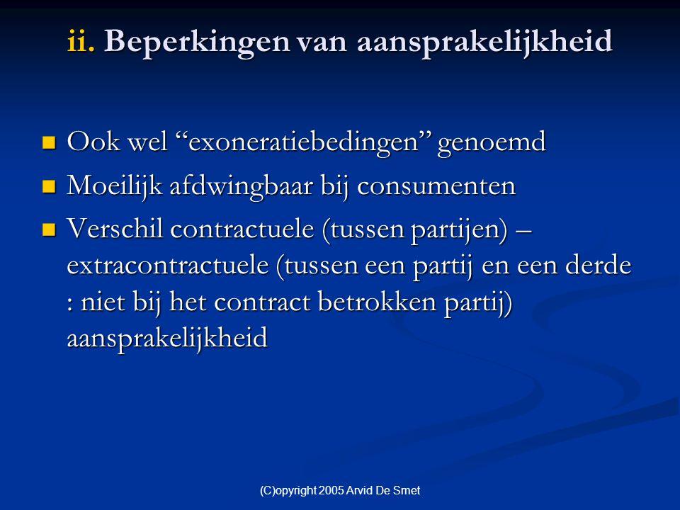 """(C)opyright 2005 Arvid De Smet ii. Beperkingen van aansprakelijkheid  Ook wel """"exoneratiebedingen"""" genoemd  Moeilijk afdwingbaar bij consumenten  V"""