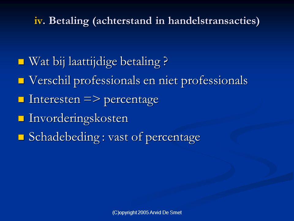 (C)opyright 2005 Arvid De Smet iv. Betaling (achterstand in handelstransacties)  Wat bij laattijdige betaling ?  Verschil professionals en niet prof