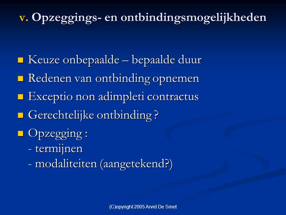 (C)opyright 2005 Arvid De Smet v. Opzeggings- en ontbindingsmogelijkheden  Keuze onbepaalde – bepaalde duur  Redenen van ontbinding opnemen  Except